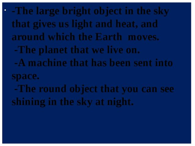 -The large bright object in the sky that gives us light and heat, and around...