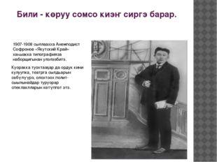 Били - көруу сомсо киэҥ сиргэ барар. 1907-1908 сыллаахха Анемподист Софронов