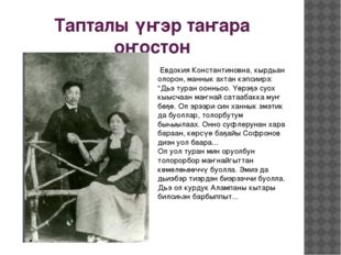 Тапталы үҥэр таҥара оҥостон Евдокия Константиновна, кырдьан олорон, маннык ах