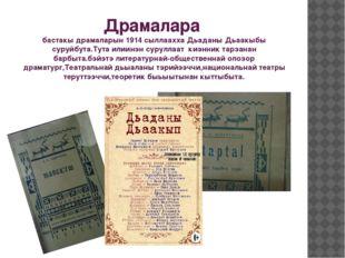 Драмалара бастакы драмаларын 1914 сыллаахха Дьаданы Дьаакыбы суруйбута.Тута и