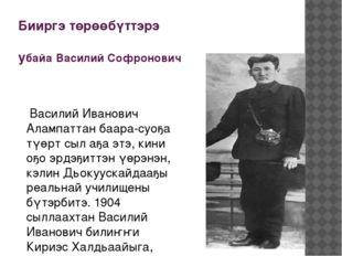 Бииргэ төрөөбүттэрэ убайа Василий Софронович Василий Иванович Алампаттан баар