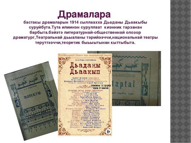 Драмалара бастакы драмаларын 1914 сыллаахха Дьаданы Дьаакыбы суруйбута.Тута и...