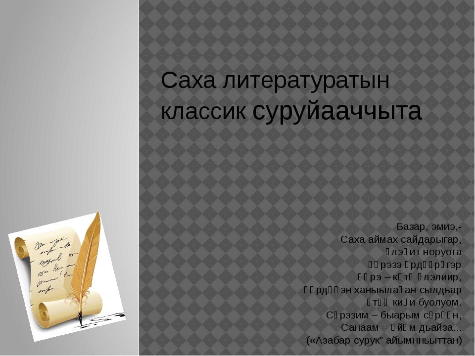 Саха литературатын классик суруйааччыта Базар, эмиэ,- Саха аймах сайдарыгар,...