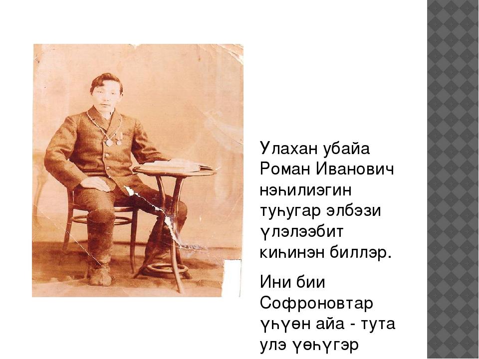 Улахан убайа Роман Иванович нэһилиэгин туһугар элбэзи үлэлээбит киһинэн биллэ...