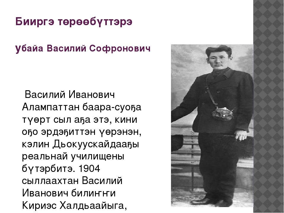 Бииргэ төрөөбүттэрэ убайа Василий Софронович Василий Иванович Алампаттан баар...