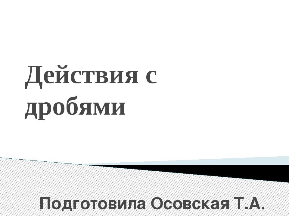 Действия с дробями Подготовила Осовская Т.А.