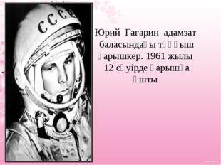Юрий Гагарин адамзат баласындағы тұңғыш ғарышкер. 1961 жылы 12 сәуірде ғарышқ