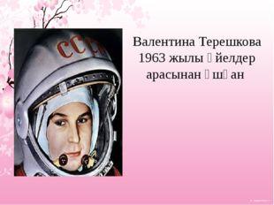 Валентина Терешкова 1963 жылы әйелдер арасынан ұшқан