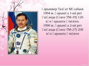 Ғарышкер Талғат Мұсабаев 1994ж. ғарышқа 1-ші рет ұшқанда (Союз ТМ-19) 126 кү