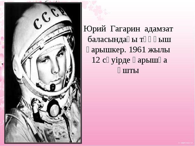 Юрий Гагарин адамзат баласындағы тұңғыш ғарышкер. 1961 жылы 12 сәуірде ғарышқ...