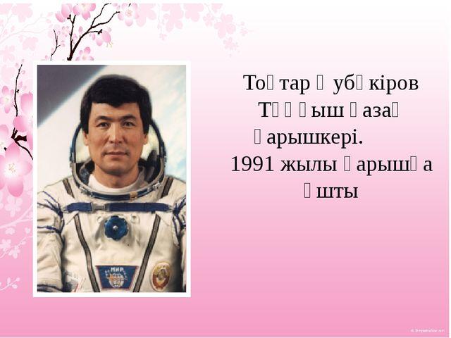 Тоқтар Әубәкіров Тұңғыш қазақ ғарышкері. 1991 жылы ғарышқа ұшты