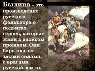 Былина – это произведение русского фольклора о подвигах героев, которые жили