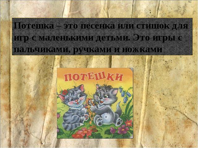 Потешка – это песенка или стишок для игр с маленькими детьми. Это игры с пал...