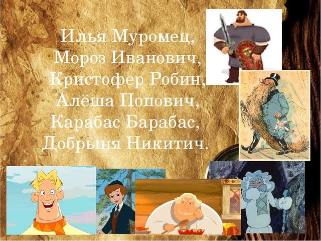Илья Муромец, Мороз Иванович, Кристофер Робин, Алёша Попович, Карабас Барабас...