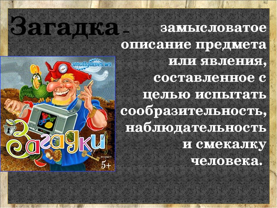 Загадка – замысловатое описание предмета или явления, составленное с целью ис...