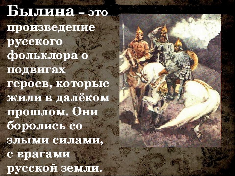 Былина – это произведение русского фольклора о подвигах героев, которые жили...