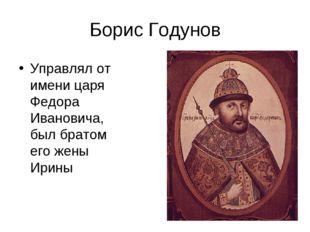 Борис Годунов Управлял от имени царя Федора Ивановича, был братом его жены Ир