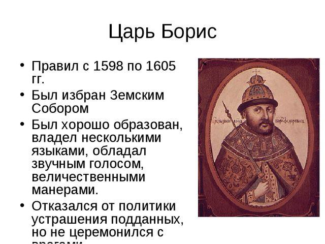 Царь Борис Правил с 1598 по 1605 гг. Был избран Земским Собором Был хорошо об...