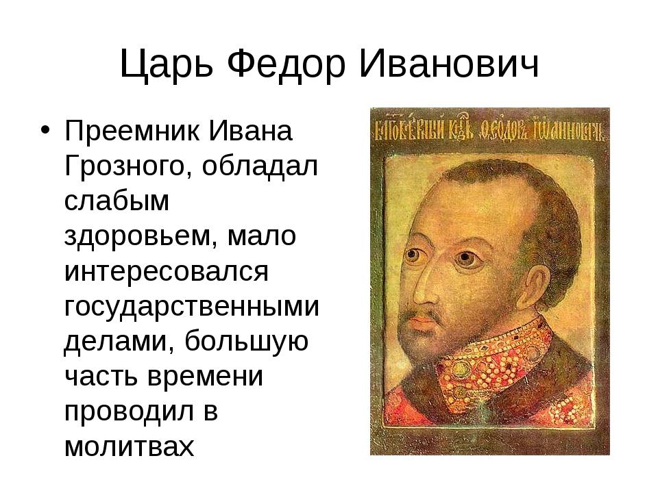 Царь Федор Иванович Преемник Ивана Грозного, обладал слабым здоровьем, мало и...