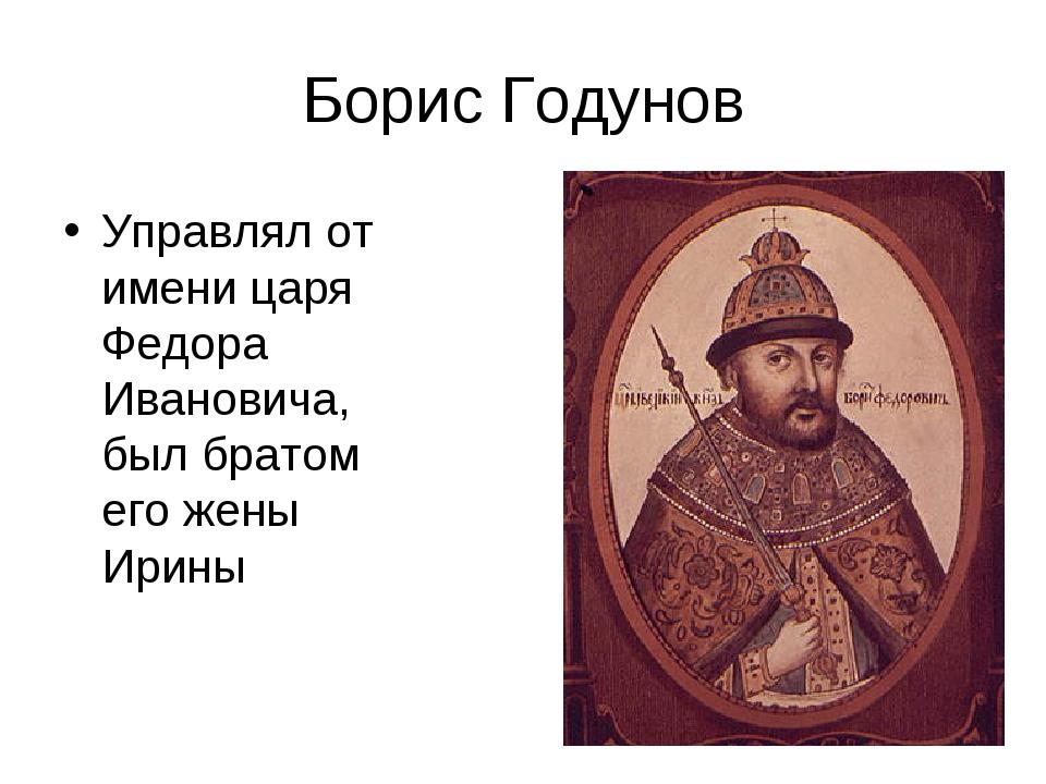 Борис Годунов Управлял от имени царя Федора Ивановича, был братом его жены Ир...