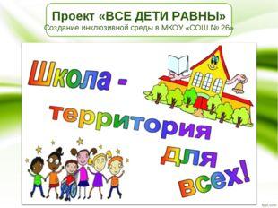 Проект «ВСЕ ДЕТИ РАВНЫ» Создание инклюзивной среды в МКОУ «СОШ № 26»