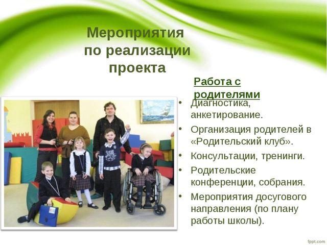 Мероприятия по реализации проекта Работа с родителями Диагностика, анкетирова...