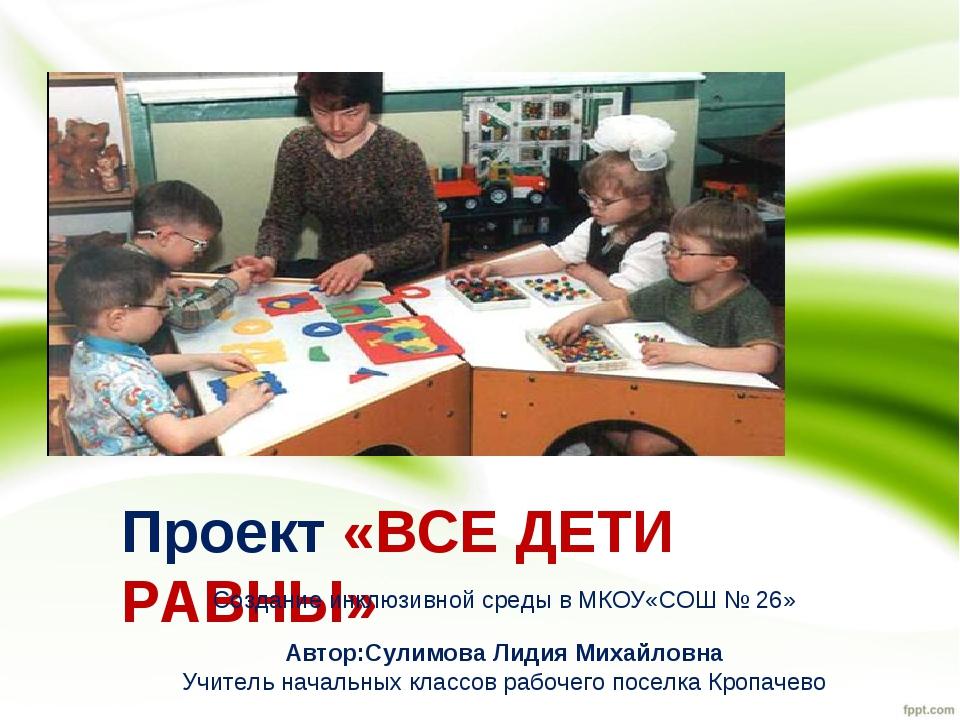 Проект «ВСЕ ДЕТИ РАВНЫ» Создание инклюзивной среды в МКОУ«СОШ № 26» Автор:Сул...