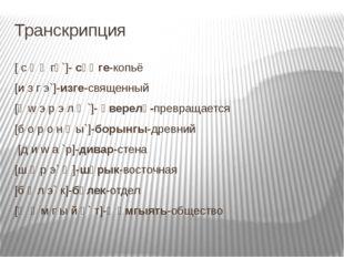 Транскрипция [ c ө ң гө`]- сөңге-копьё [и з г э`]-изге-священный [ә w э р э л