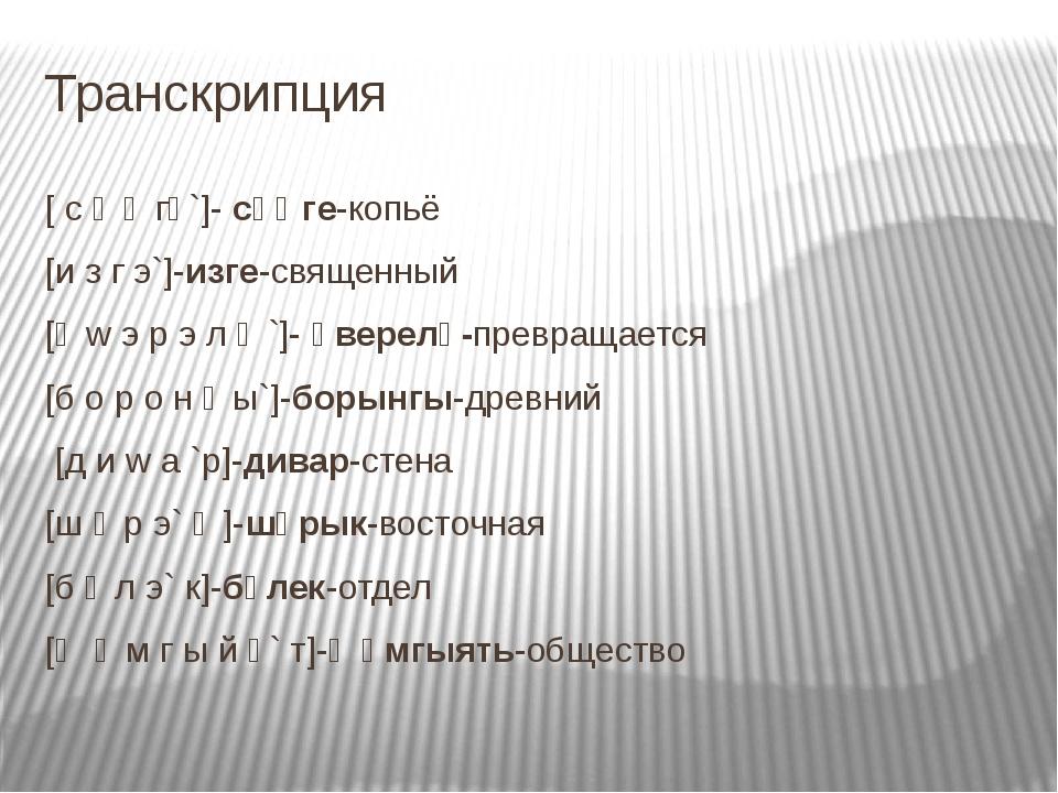 Транскрипция [ c ө ң гө`]- сөңге-копьё [и з г э`]-изге-священный [ә w э р э л...