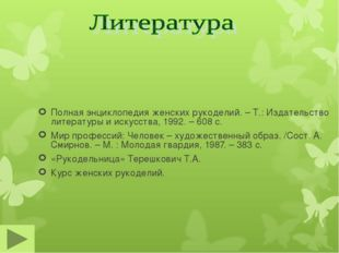 Полная энциклопедия женских рукоделий. – Т.: Издательство литературы и искусс