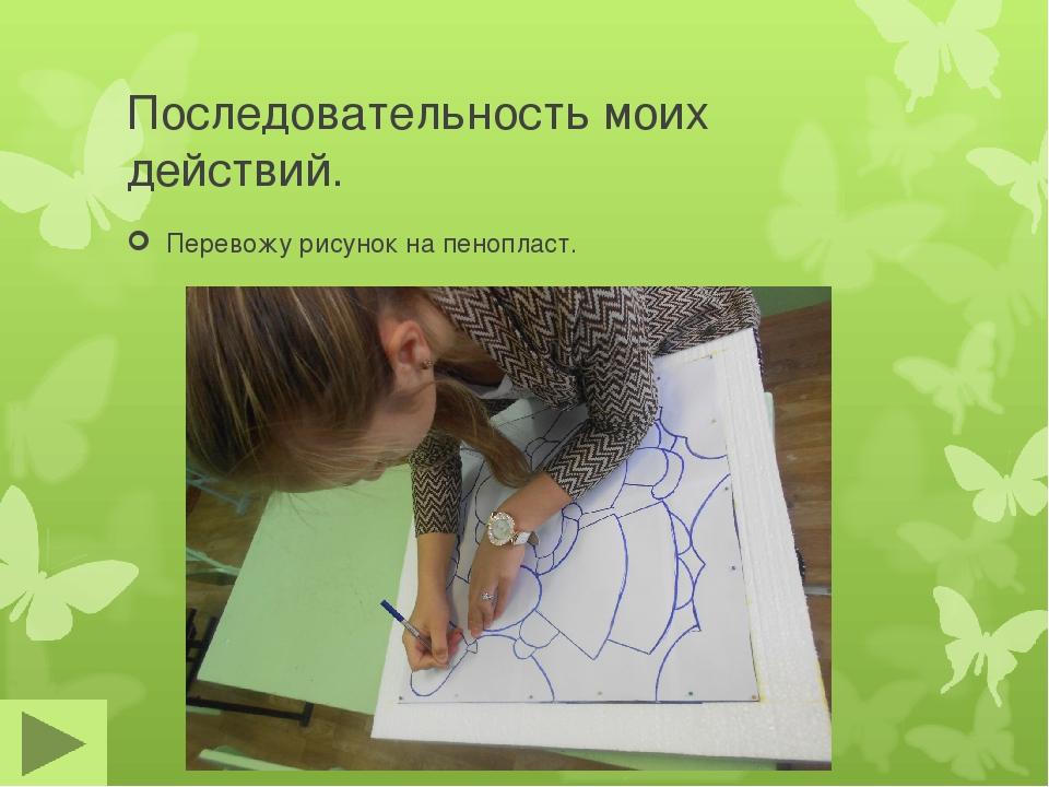 Последовательность моих действий. Перевожу рисунок на пенопласт.