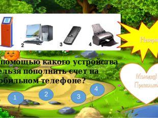 С помощью какого устройства нельзя пополнить счет на мобильном телефоне? 3 1