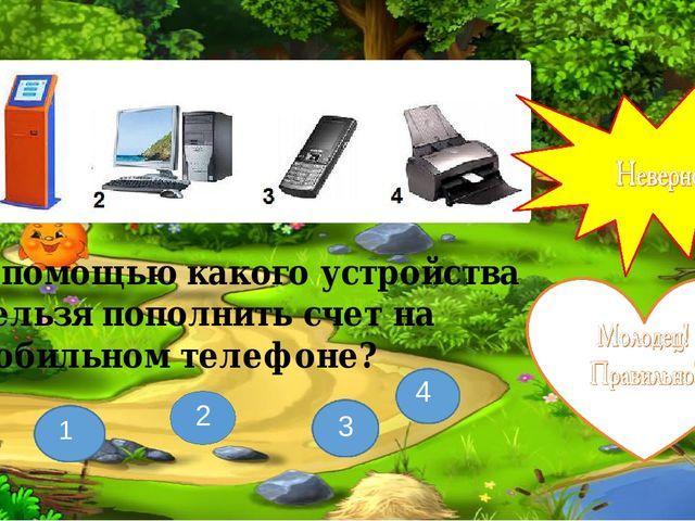 С помощью какого устройства нельзя пополнить счет на мобильном телефоне? 3 1...