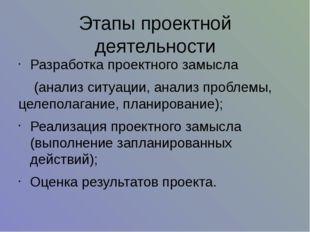 Этапы проектной деятельности Разработка проектного замысла (анализ ситуации,