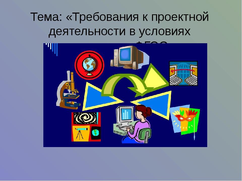 Тема: «Требования к проектной деятельности в условиях реализации ФГОС»