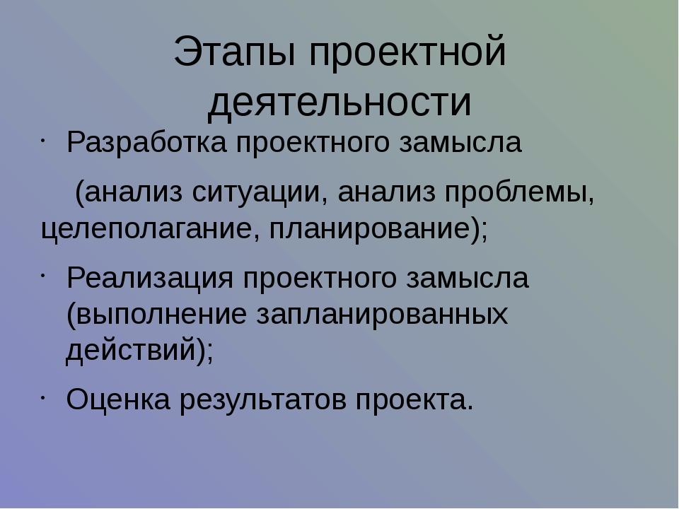 Этапы проектной деятельности Разработка проектного замысла (анализ ситуации,...