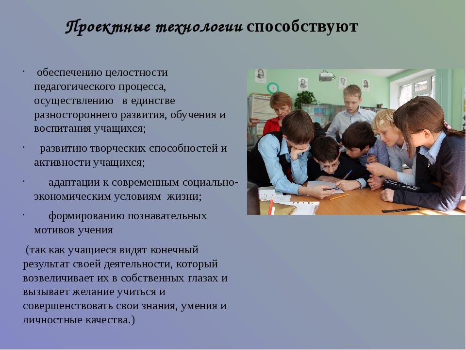 Проектные технологии способствуют обеспечению целостности педагогического про...