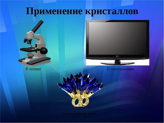 Применение кристаллов В оптике В электроннике В ювелирном деле