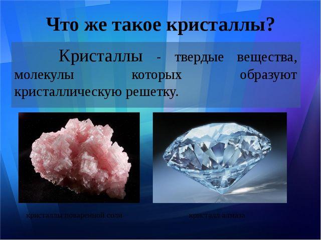 Что же такое кристаллы? Кристаллы - твердые вещества, молекулы которых образу...