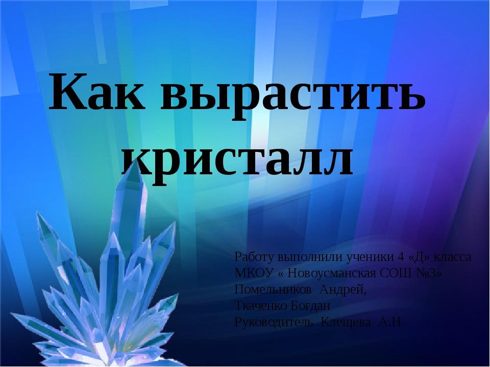 Как вырастить кристалл Работу выполнили ученики 4 «Д» класса МКОУ « Новоусман...