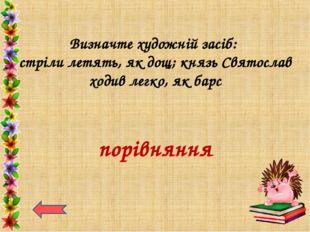 Визначте художній засіб: стріли летять, як дощ; князь Святослав ходив легко,