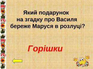 Який подарунок на згадку про Василя береже Маруся в розлуці? Горішки
