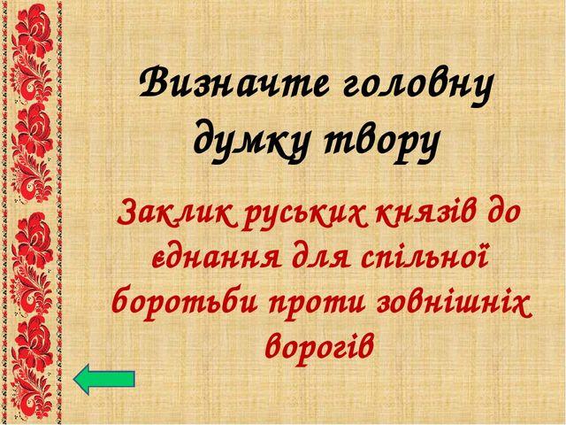 Визначте головну думку твору Заклик руських князів до єднання для спільної бо...