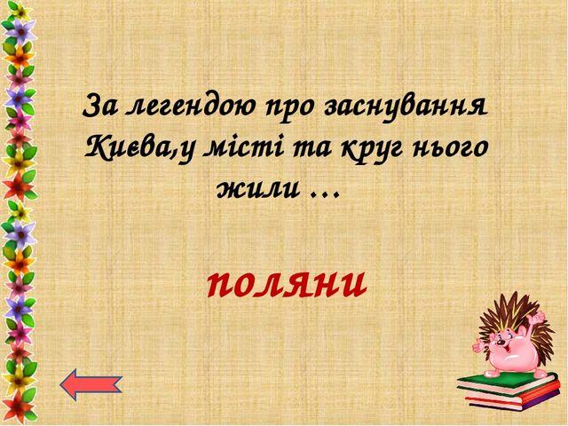 За легендою про заснування Києва,у місті та круг нього жили … поляни