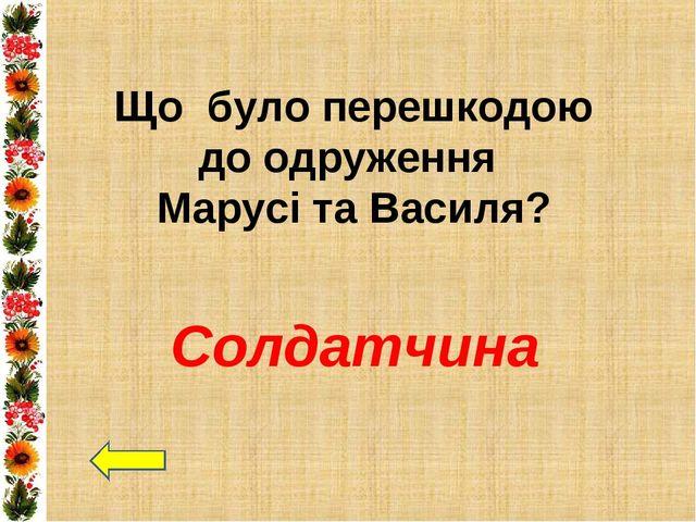 Що було перешкодою до одруження Марусі та Василя? Солдатчина