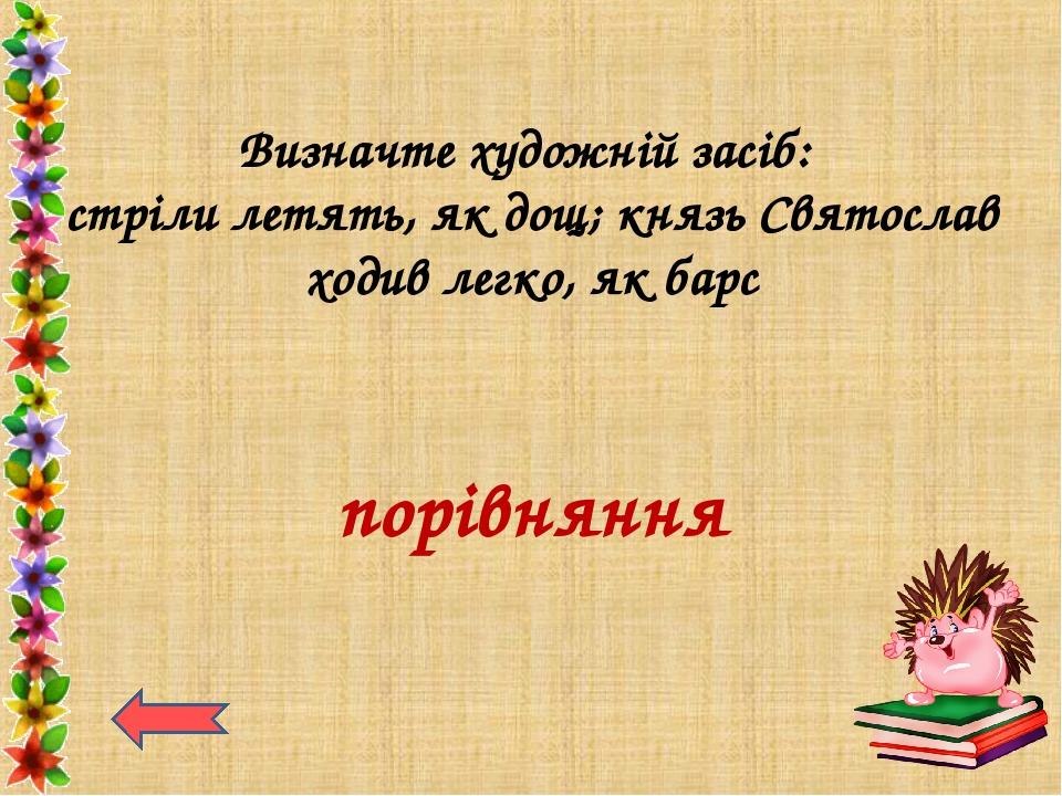 Визначте художній засіб: стріли летять, як дощ; князь Святослав ходив легко,...