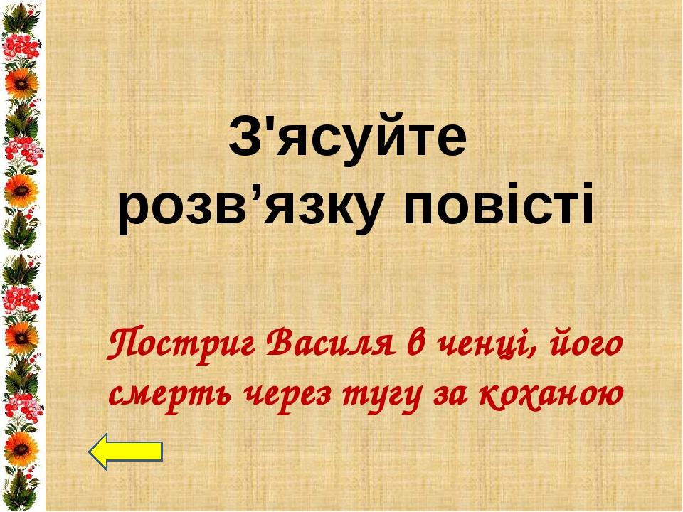 Постриг Василя в ченці, його смерть через тугу за коханою З'ясуйте розв'язку...