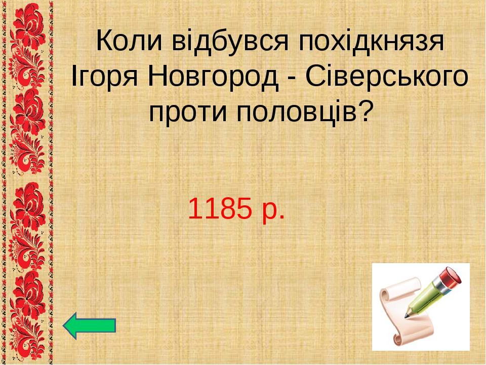 Коли відбувся похідкнязя Ігоря Новгород - Сіверського проти половців? 1185 р.