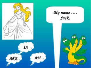 My name …. Jack. ARE AM IS
