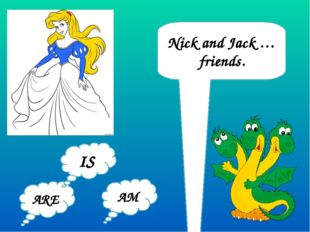 Nick and Jack … friends. ARE AM IS